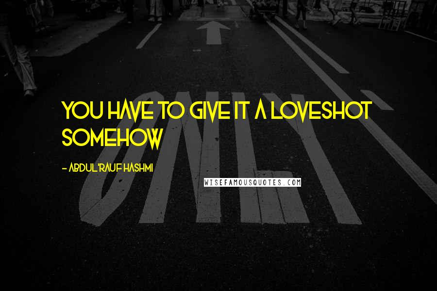 Abdul'Rauf Hashmi quotes: You have to give it a loveshot somehow