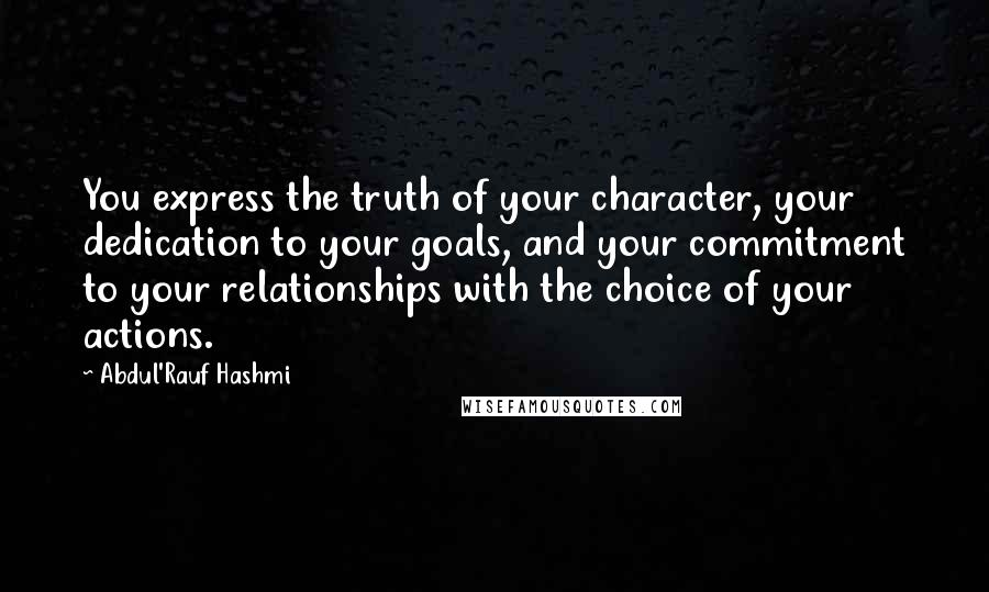 Abdul'Rauf Hashmi quotes: You express the truth of your character, your dedication to your goals, and your commitment to your relationships with the choice of your actions.