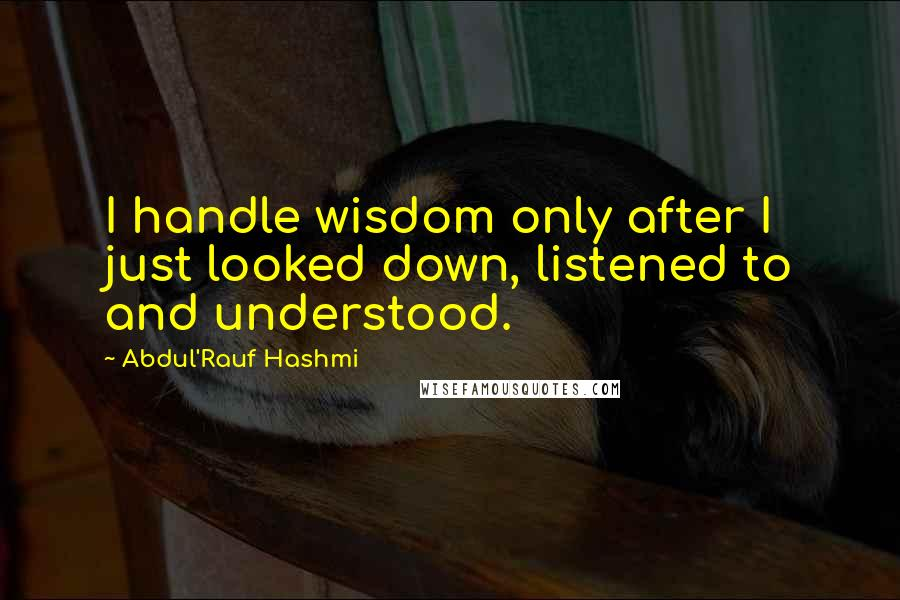 Abdul'Rauf Hashmi quotes: I handle wisdom only after I just looked down, listened to and understood.