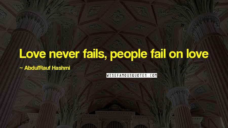 Abdul'Rauf Hashmi quotes: Love never fails, people fail on love