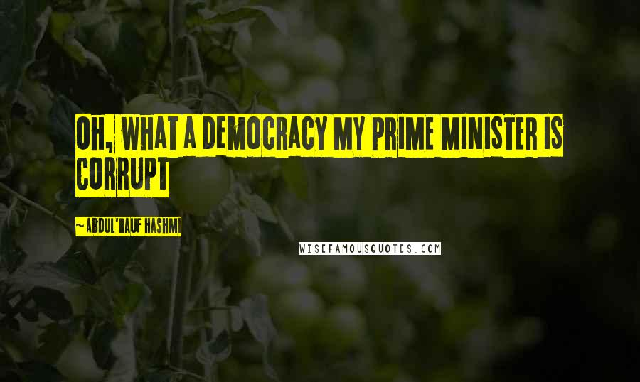 Abdul'Rauf Hashmi quotes: Oh, what a democracy MY PRIME MINISTER IS CORRUPT