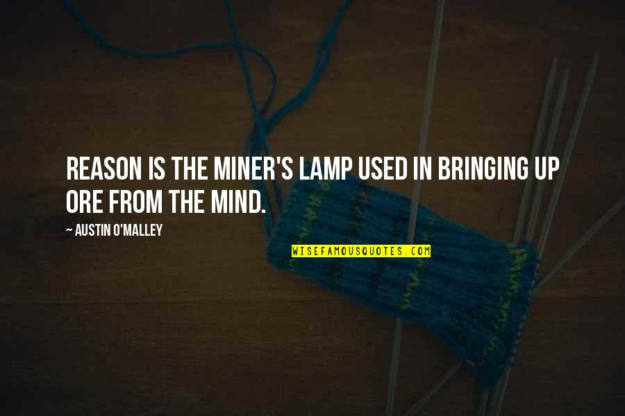 Abduwali Muse Quotes By Austin O'Malley: Reason is the miner's lamp used in bringing