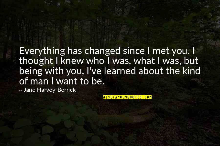 Abduwali Muse Quotes By Jane Harvey-Berrick: Everything has changed since I met you. I
