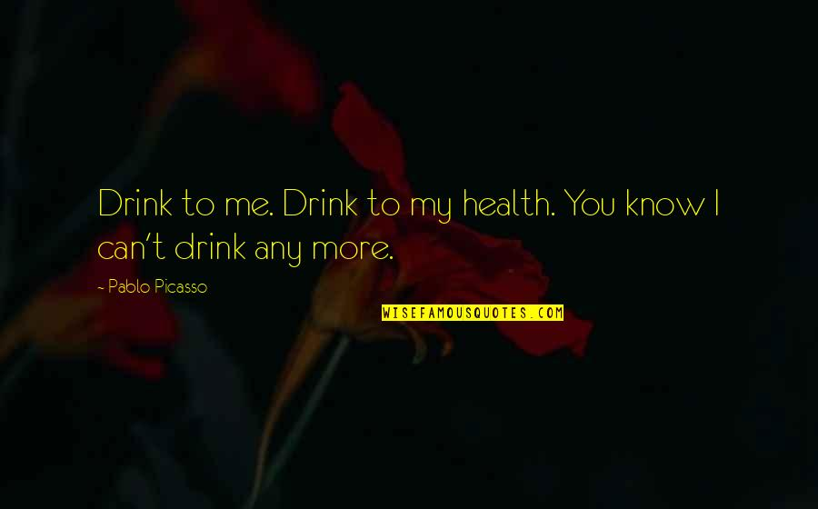 Abduzir Quotes By Pablo Picasso: Drink to me. Drink to my health. You