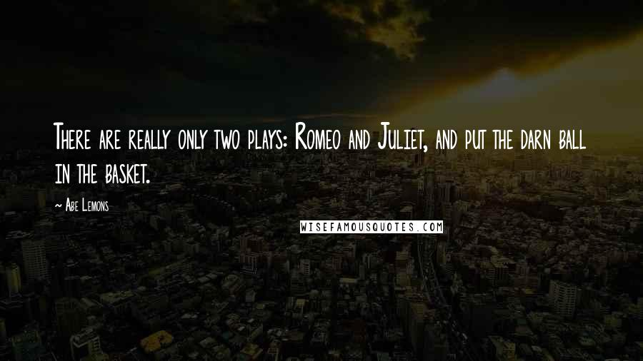 Abe Lemons quotes: There are really only two plays: Romeo and Juliet, and put the darn ball in the basket.