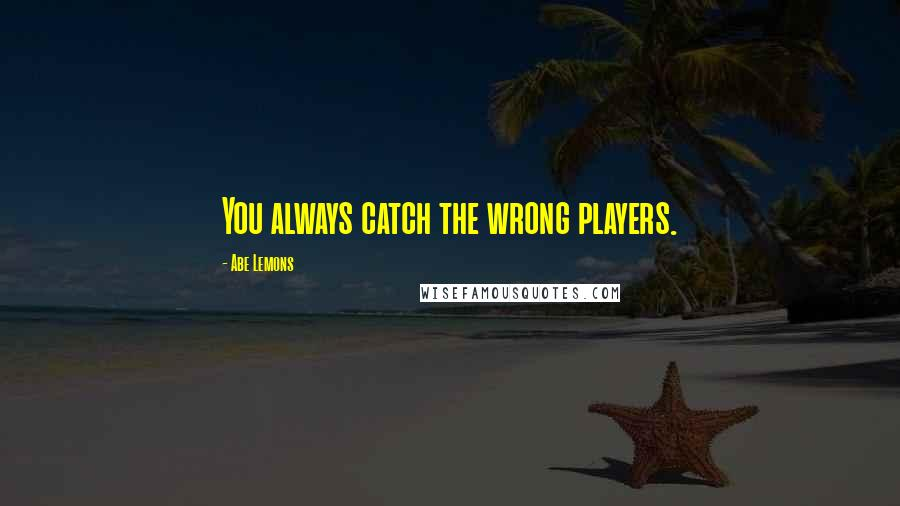 Abe Lemons quotes: You always catch the wrong players.