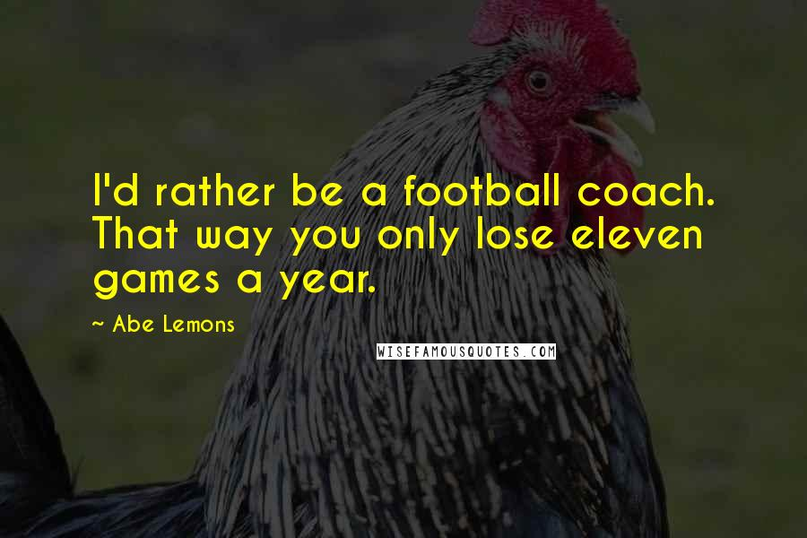 Abe Lemons quotes: I'd rather be a football coach. That way you only lose eleven games a year.