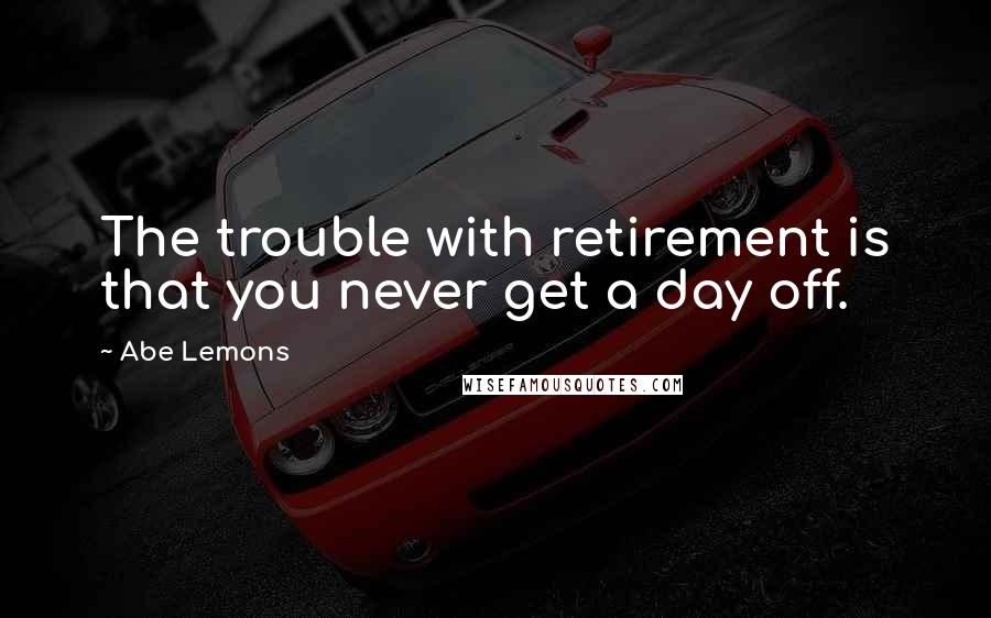 Abe Lemons quotes: The trouble with retirement is that you never get a day off.