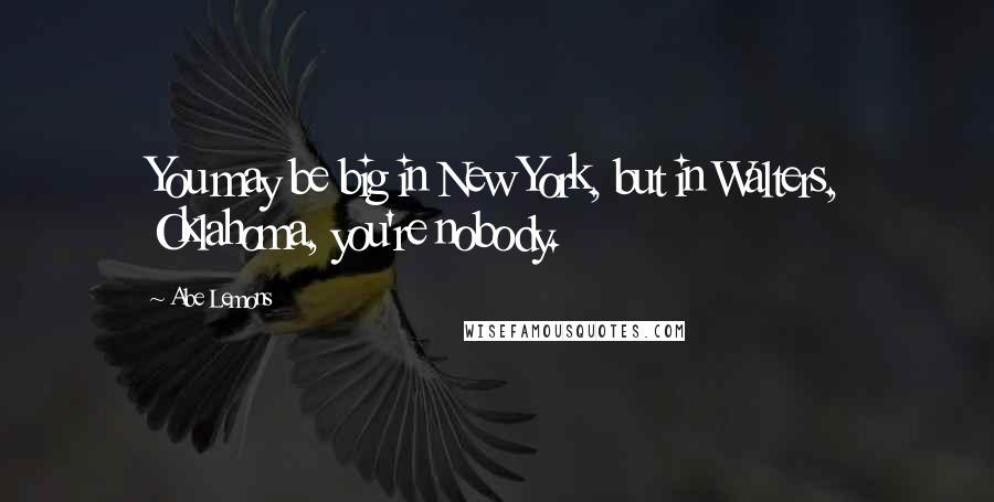 Abe Lemons quotes: You may be big in New York, but in Walters, Oklahoma, you're nobody.