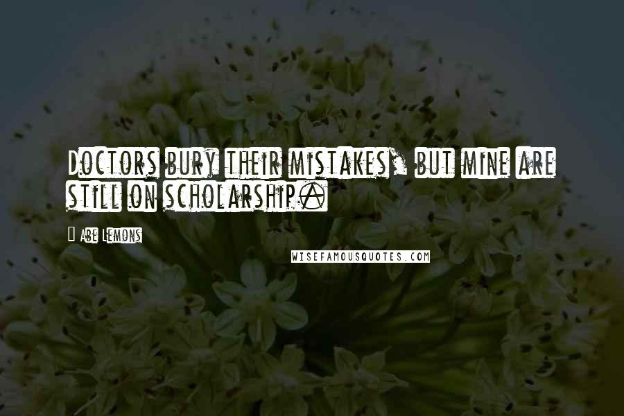 Abe Lemons quotes: Doctors bury their mistakes, but mine are still on scholarship.
