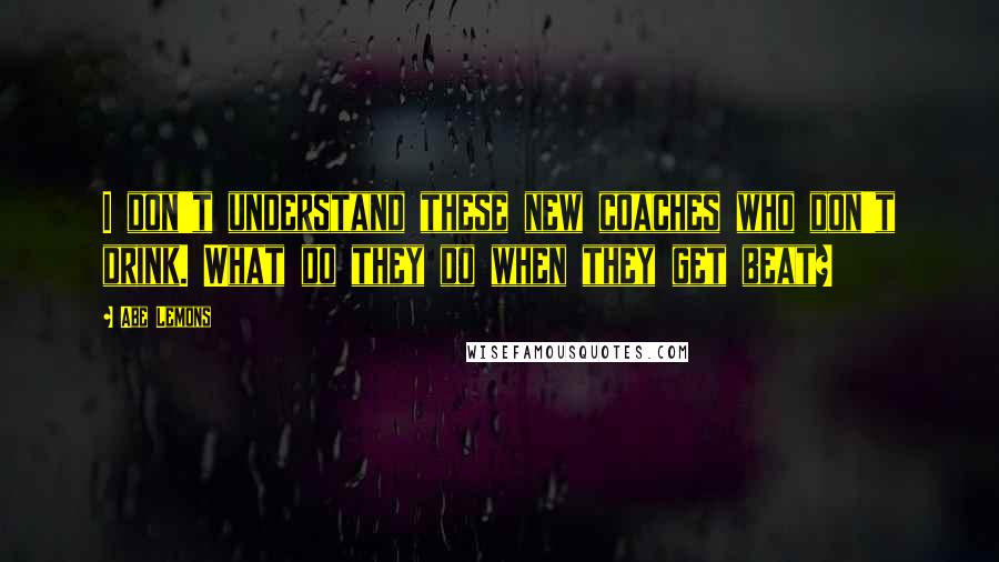 Abe Lemons quotes: I don't understand these new coaches who don't drink. What do they do when they get beat?