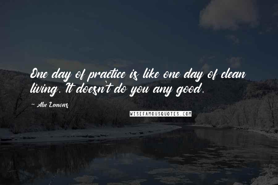 Abe Lemons quotes: One day of practice is like one day of clean living. It doesn't do you any good.