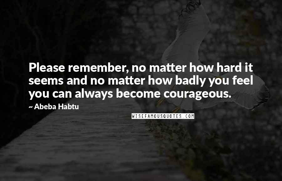 Abeba Habtu quotes: Please remember, no matter how hard it seems and no matter how badly you feel you can always become courageous.