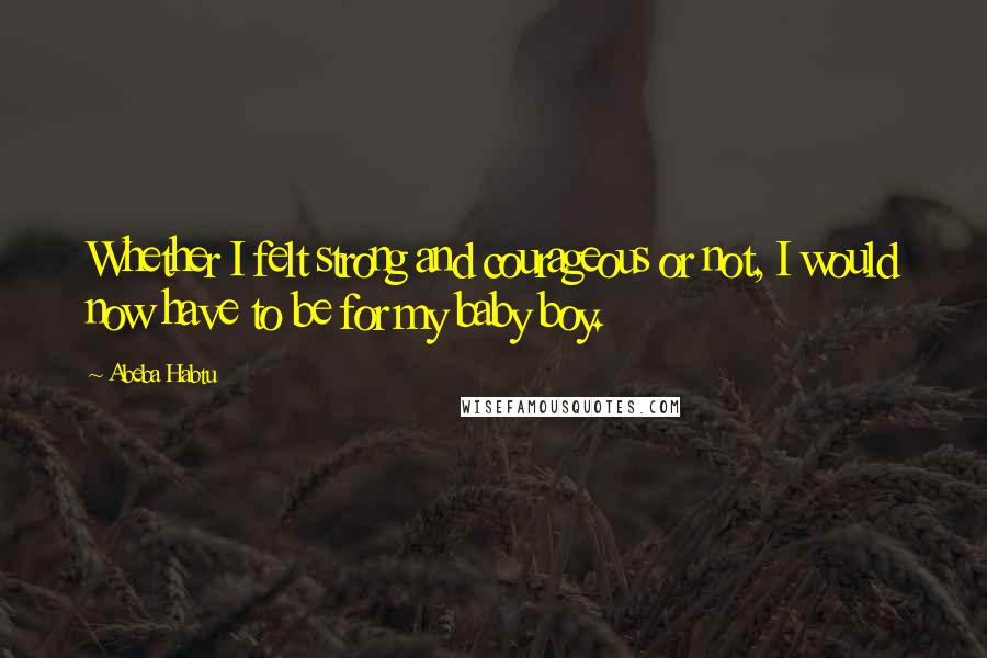 Abeba Habtu quotes: Whether I felt strong and courageous or not, I would now have to be for my baby boy.
