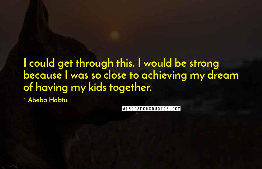 Abeba Habtu quotes: I could get through this. I would be strong because I was so close to achieving my dream of having my kids together.