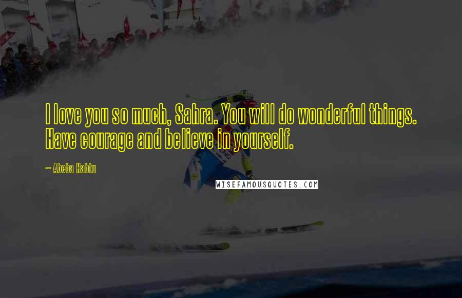 Abeba Habtu quotes: I love you so much, Sahra. You will do wonderful things. Have courage and believe in yourself.