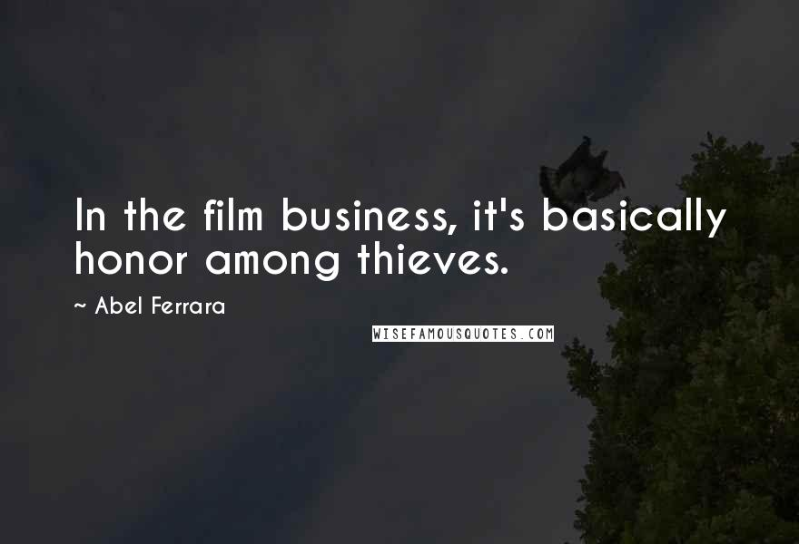 Abel Ferrara quotes: In the film business, it's basically honor among thieves.