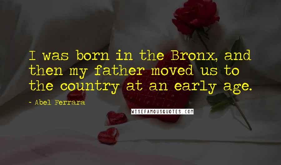 Abel Ferrara quotes: I was born in the Bronx, and then my father moved us to the country at an early age.