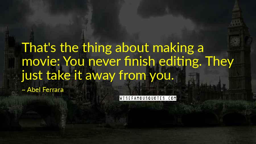 Abel Ferrara quotes: That's the thing about making a movie: You never finish editing. They just take it away from you.