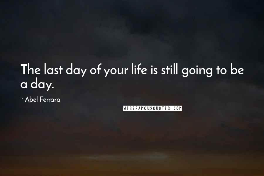 Abel Ferrara quotes: The last day of your life is still going to be a day.