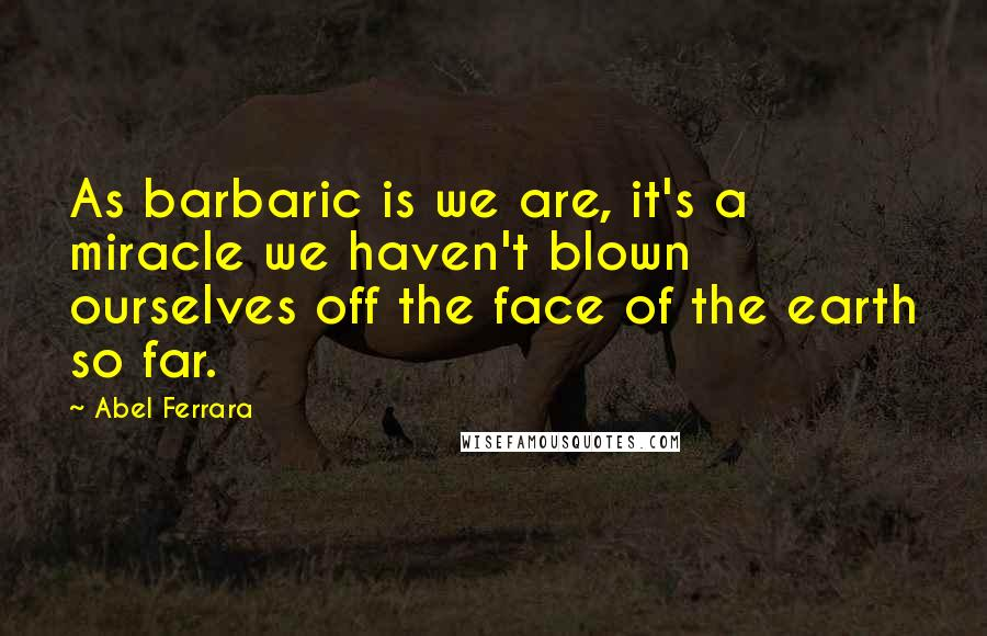 Abel Ferrara quotes: As barbaric is we are, it's a miracle we haven't blown ourselves off the face of the earth so far.
