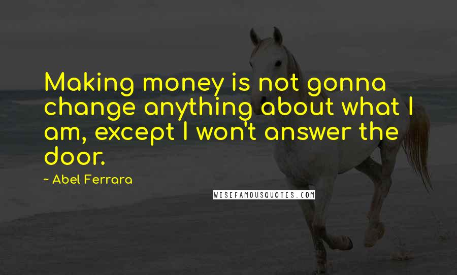 Abel Ferrara quotes: Making money is not gonna change anything about what I am, except I won't answer the door.