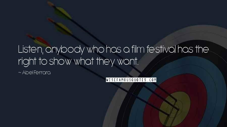 Abel Ferrara quotes: Listen, anybody who has a film festival has the right to show what they want.