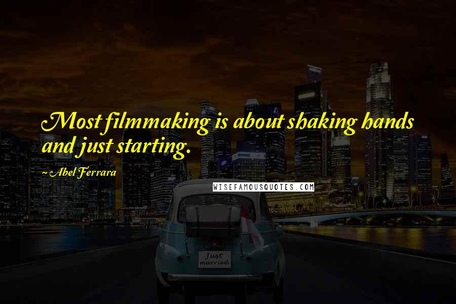 Abel Ferrara quotes: Most filmmaking is about shaking hands and just starting.