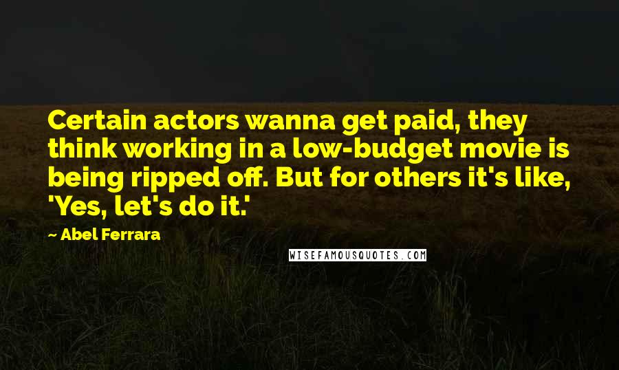 Abel Ferrara quotes: Certain actors wanna get paid, they think working in a low-budget movie is being ripped off. But for others it's like, 'Yes, let's do it.'