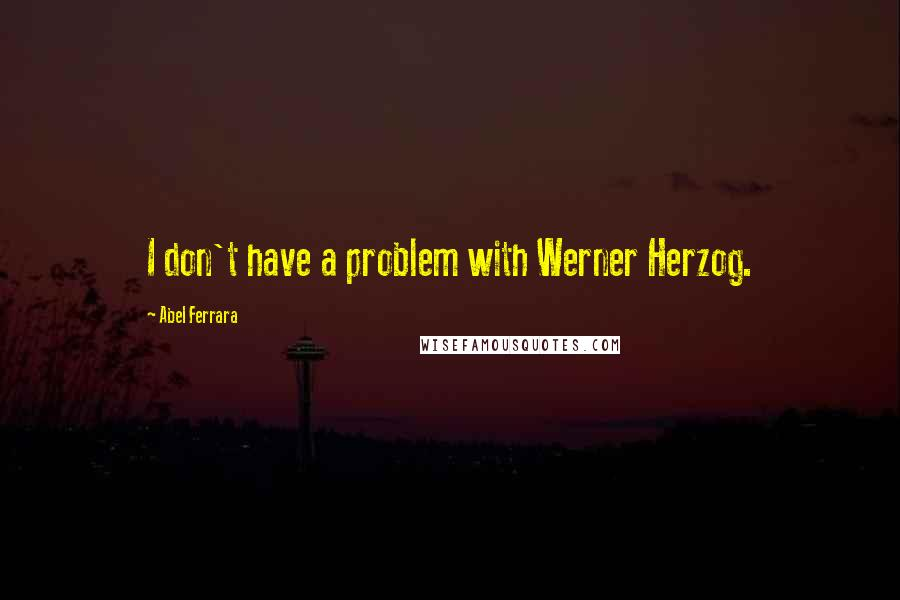 Abel Ferrara quotes: I don't have a problem with Werner Herzog.