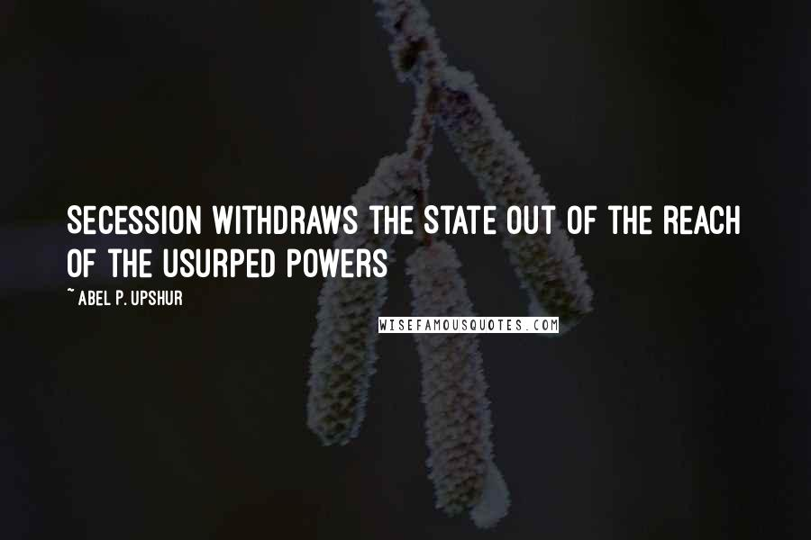 Abel P. Upshur quotes: Secession withdraws the State out of the reach of the usurped powers