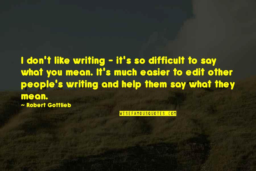 Abercrombie And Fitch Quotes By Robert Gottlieb: I don't like writing - it's so difficult