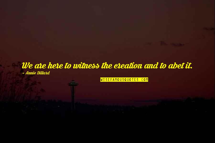 Abet Quotes By Annie Dillard: We are here to witness the creation and