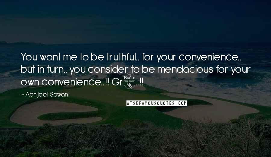 Abhijeet Sawant quotes: You want me to be truthful.. for your convenience.. but in turn.. you consider to be mendacious for your own convenience.. !! Gr8..!!