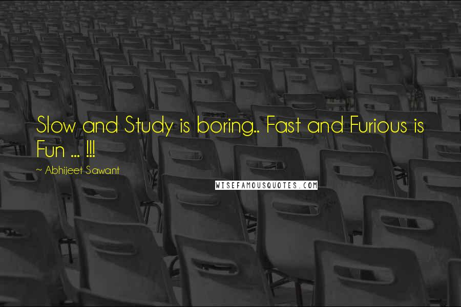 Abhijeet Sawant quotes: Slow and Study is boring.. Fast and Furious is Fun ... !!!