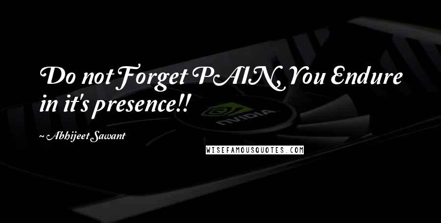 Abhijeet Sawant quotes: Do not Forget PAIN, You Endure in it's presence!!