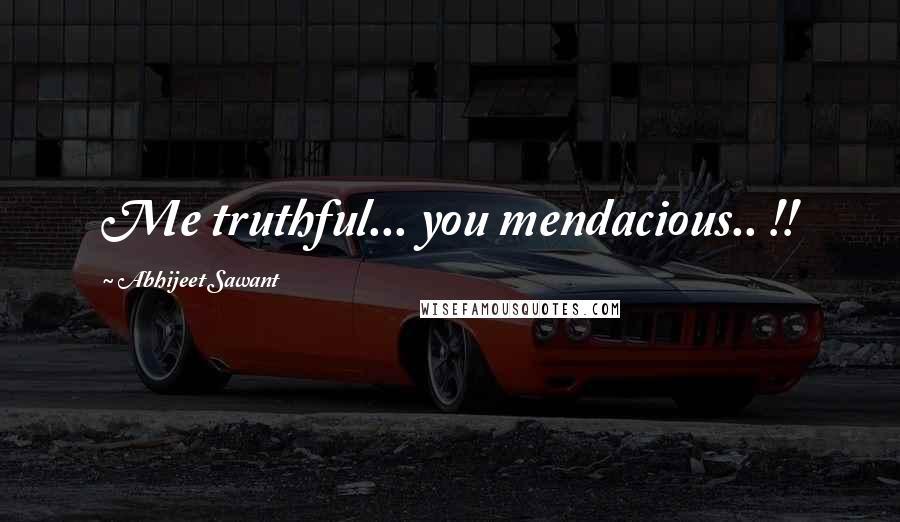 Abhijeet Sawant quotes: Me truthful... you mendacious.. !!