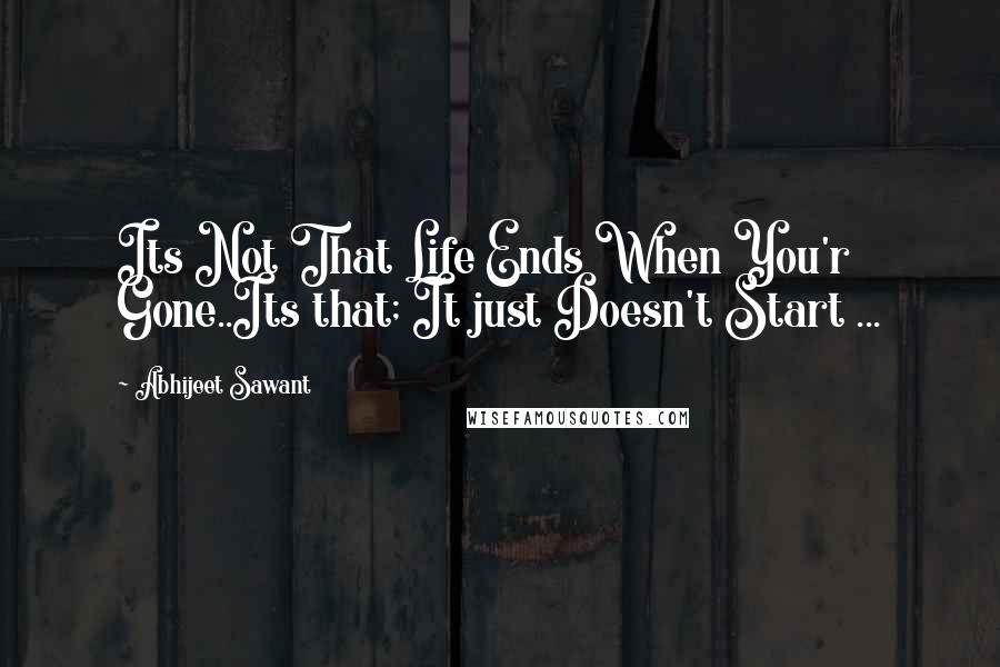 Abhijeet Sawant quotes: Its Not That Life Ends When You'r Gone..Its that; It just Doesn't Start ...