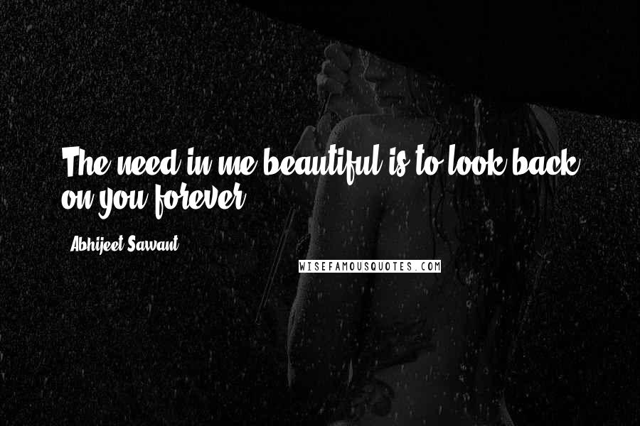 Abhijeet Sawant quotes: The need in me beautiful is to look back on you forever!!