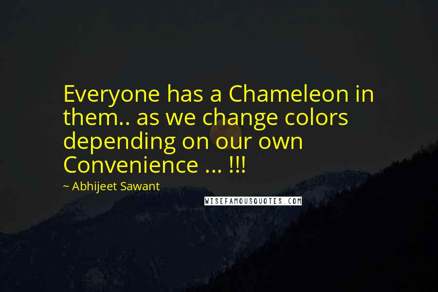 Abhijeet Sawant quotes: Everyone has a Chameleon in them.. as we change colors depending on our own Convenience ... !!!