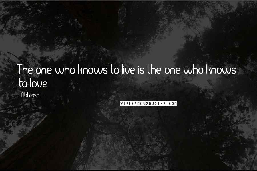 Abhilash quotes: The one who knows to live is the one who knows to love