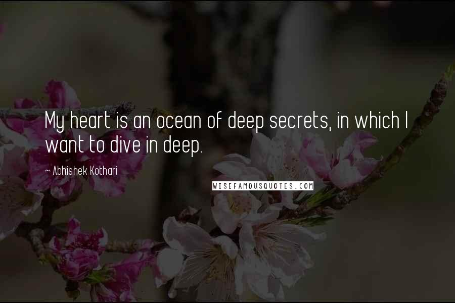 Abhishek Kothari quotes: My heart is an ocean of deep secrets, in which I want to dive in deep.