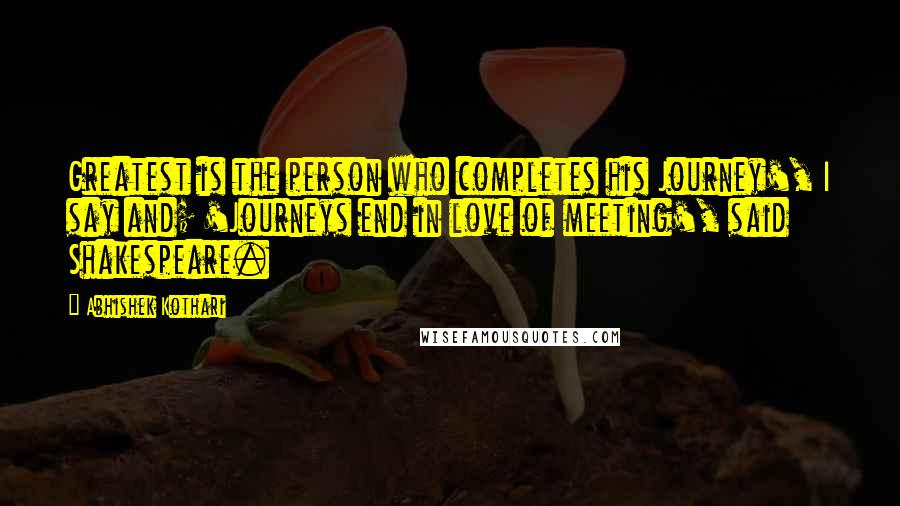Abhishek Kothari quotes: Greatest is the person who completes his Journey', I say and; 'Journeys end in love of meeting', said Shakespeare.