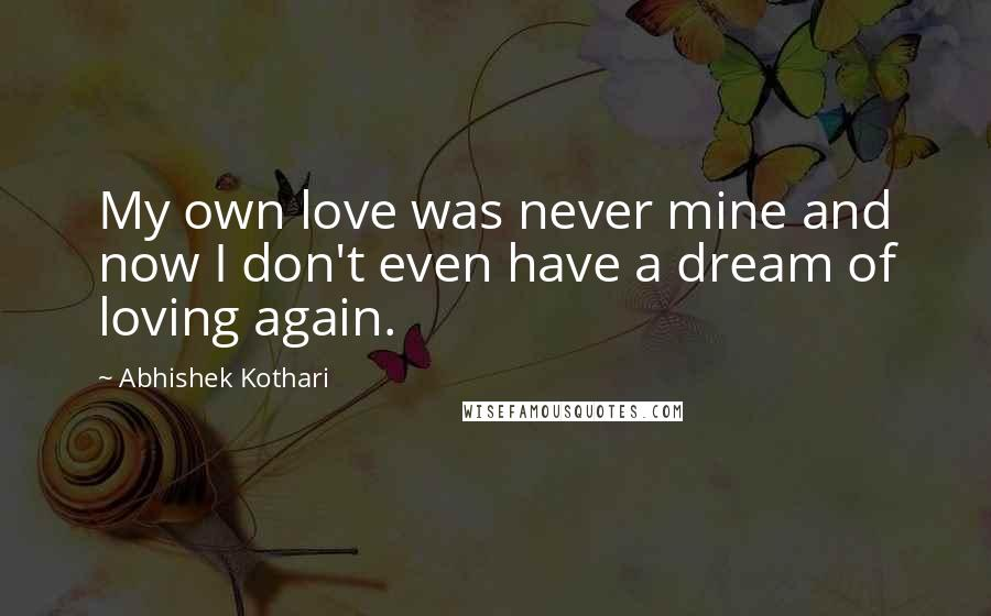 Abhishek Kothari quotes: My own love was never mine and now I don't even have a dream of loving again.