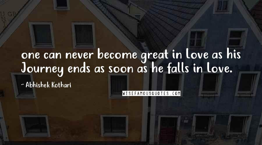 Abhishek Kothari quotes: one can never become great in Love as his Journey ends as soon as he falls in Love.