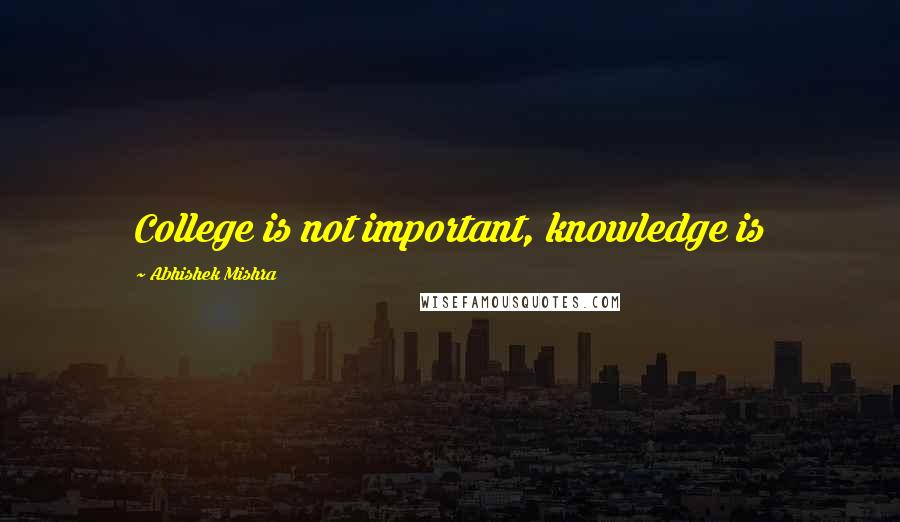 Abhishek Mishra quotes: College is not important, knowledge is