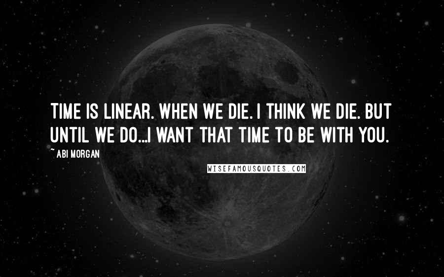 Abi Morgan quotes: Time is linear. When we die. I think we die. But until we do...I want that time to be with you.