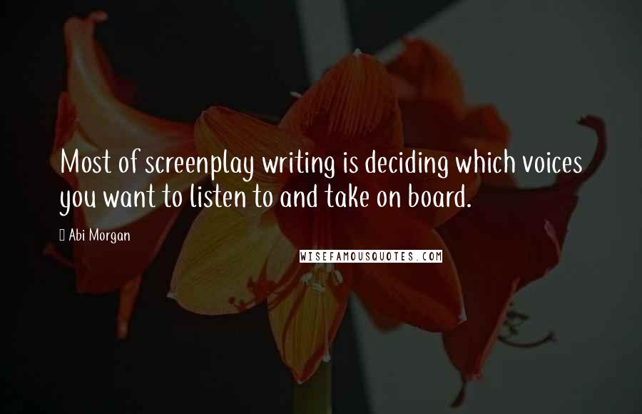 Abi Morgan quotes: Most of screenplay writing is deciding which voices you want to listen to and take on board.