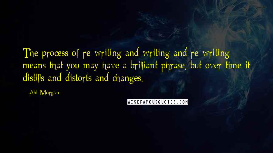 Abi Morgan quotes: The process of re-writing and writing and re-writing means that you may have a brilliant phrase, but over time it distills and distorts and changes.