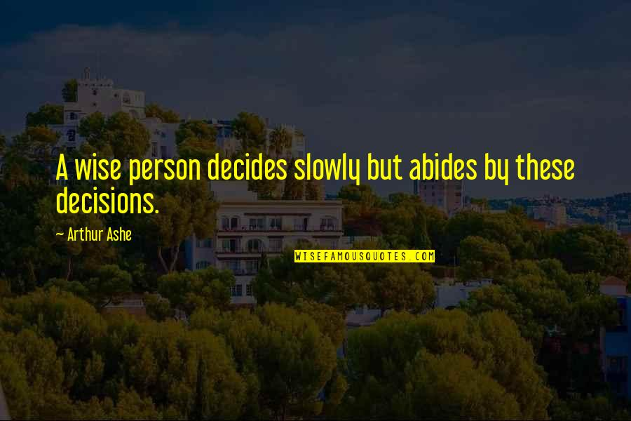 Abides Quotes By Arthur Ashe: A wise person decides slowly but abides by